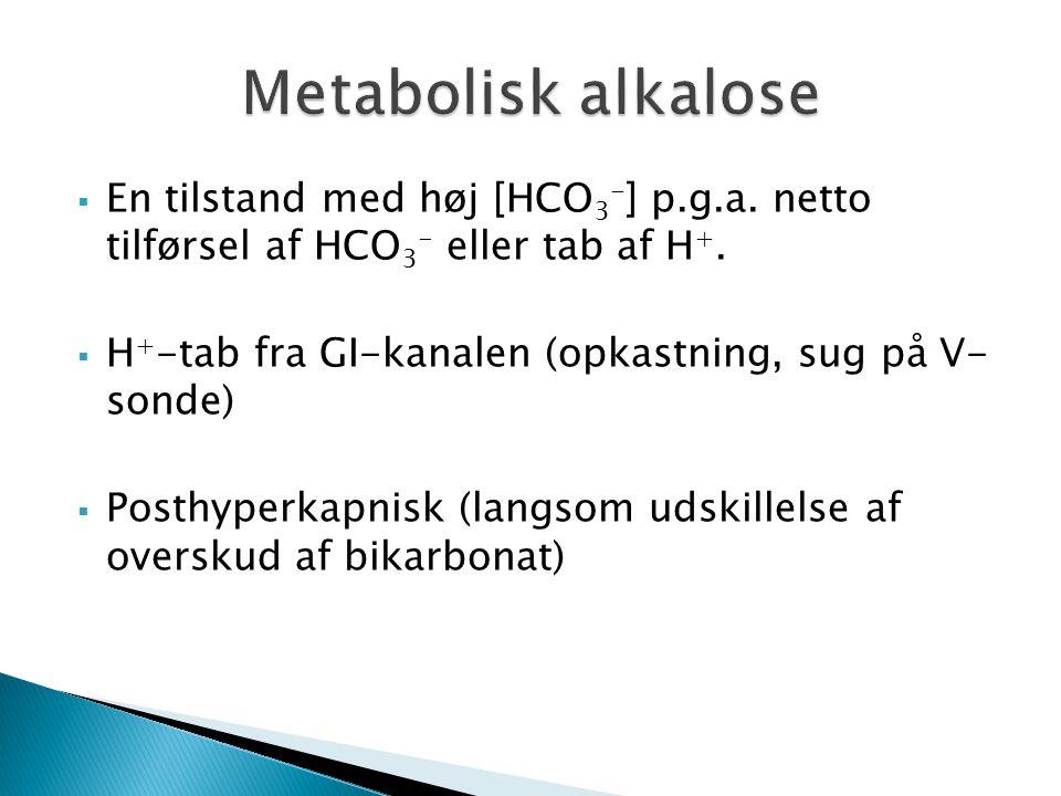 Metabolisk alkalose En tilstand med høj [HCO3-] p.g.a. netto tilførsel af HCO3- eller tab af H+.
